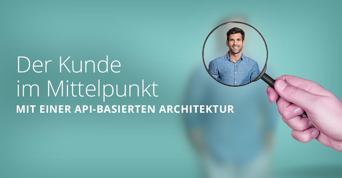 Mit einer API-basierten Architektur setzen Sie Ihre Kunden in das Zentrum Ihres Wachstums.
